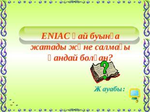 ENIAC қай буынға жатады және салмағы қандай болған? Жауабы: