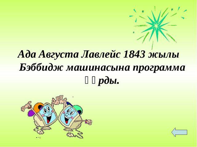 Ада Августа Лавлейс 1843 жылы Бэббидж машинасына программа құрды.