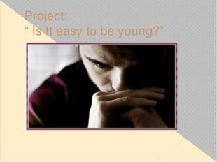 """Project: """" Is It easy to be young?"""" Researcher: Magomedov M. 10th grade Tutor"""