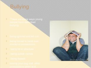 Bullying These are some ways young people have described bullying: being igno