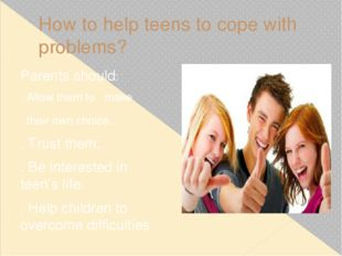How to help teens to cope with problems? Parents should: . Allow them to make