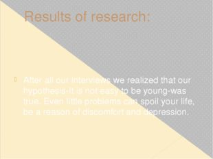 Results of research: After all our interviews we realized that our hypothesis