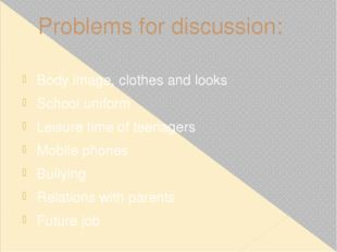Problems for discussion: Body image, clothes and looks School uniform Leisure