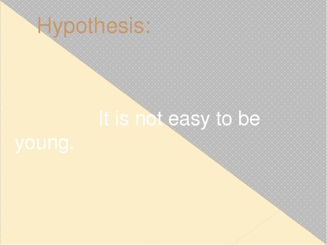 Hypothesis: It is not easy to be young.