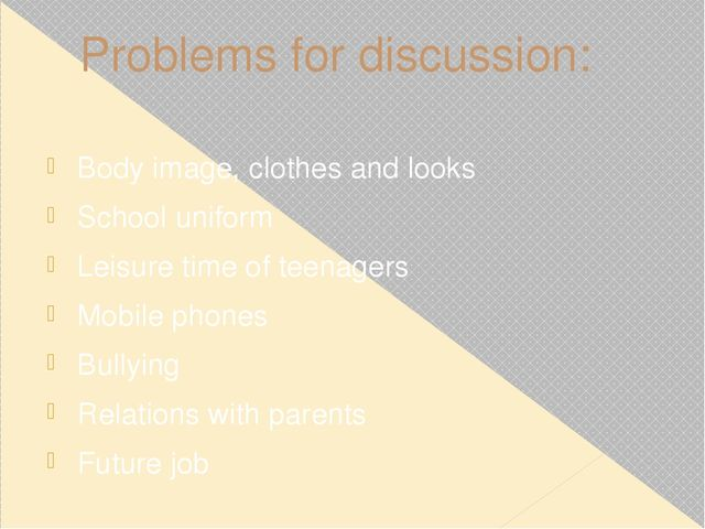 Problems for discussion: Body image, clothes and looks School uniform Leisure...