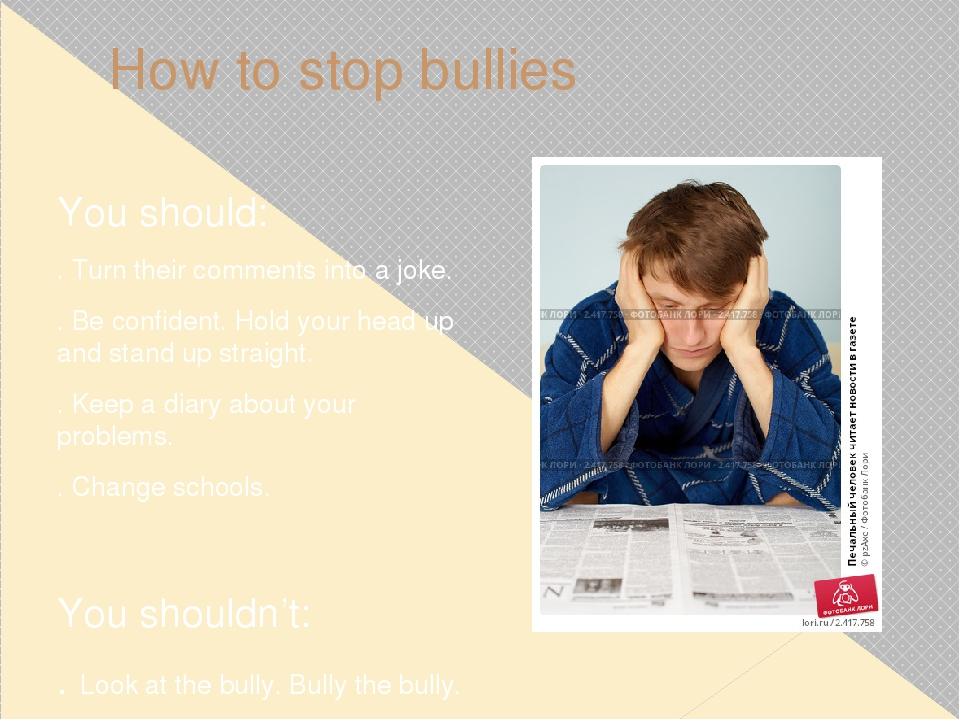 How to stop bullies You should: . Turn their comments into a joke. . Be confi...