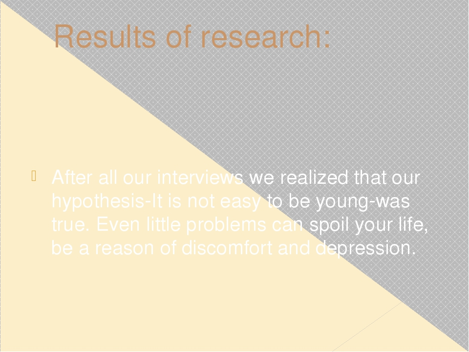 Results of research: After all our interviews we realized that our hypothesis...