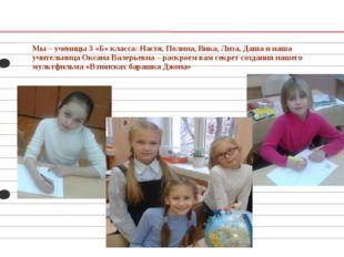 Мы – ученицы 3 «Б» класса: Настя, Полина, Вика, Лиза, Даша и наша учительница