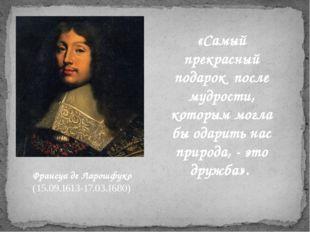 Франсуа де Ларошфуко (15.09.1613-17.03.1680) «Самый прекрасный подарок после