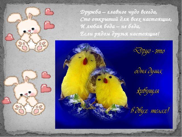 Дружба – главное чудо всегда, Сто открытий для всех настоящие, И любая беда –...