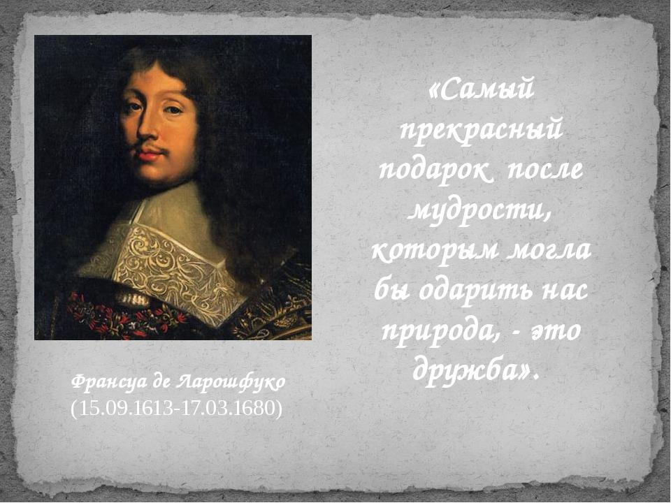 Франсуа де Ларошфуко (15.09.1613-17.03.1680) «Самый прекрасный подарок после...