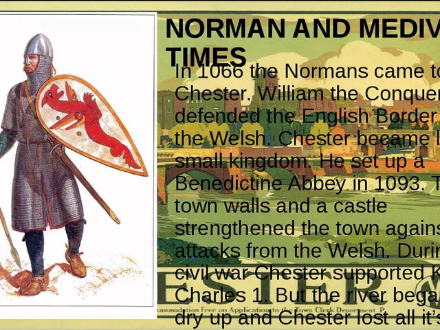 NORMAN AND MEDIVAL TIMES In 1066 the Normans came to Chester. William the Con...