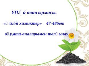 YII.Үй тапсырмасы. «Әйгілі химиктер» 47-48бет оқу,ата-аналарымен талқылау.