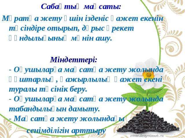 Сабақтың мақсаты: Мұратқа жету үшін ізденіс қажет екенін түсіндіре отырып, д...