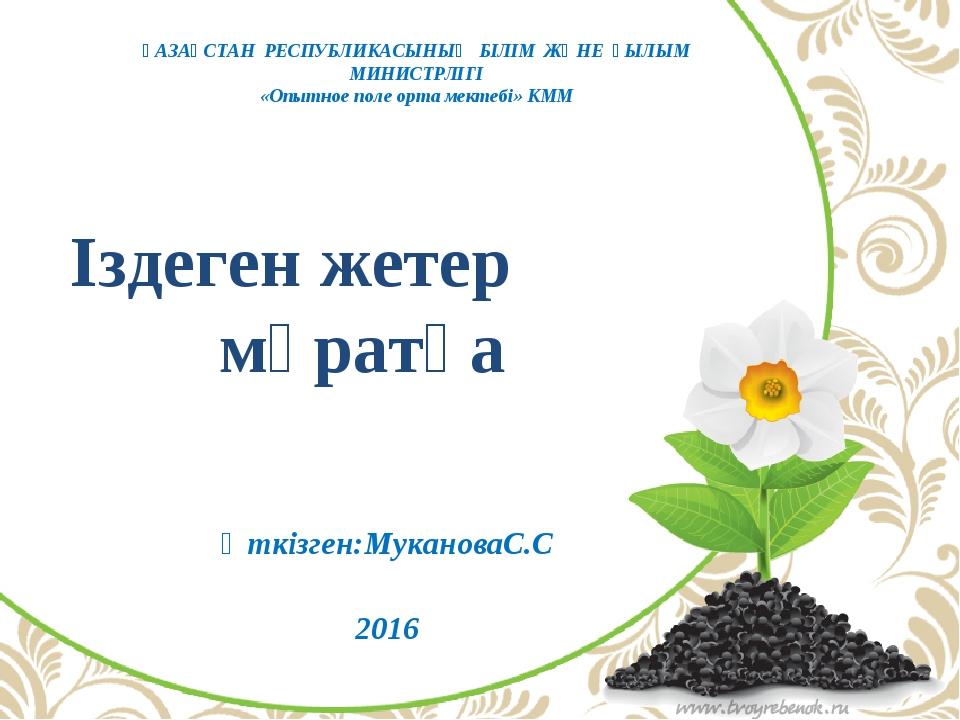 Іздеген жетер мұратқа Өткізген:МукановаС.С 2016 ҚАЗАҚСТАН РЕСПУБЛИКАСЫНЫҢ БІ...