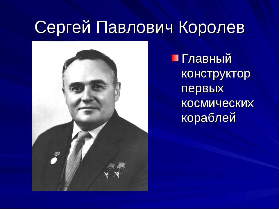 Сергей Павлович Королев Главный конструктор первых космических кораблей