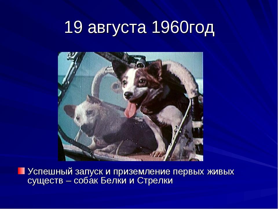 19 августа 1960год Успешный запуск и приземление первых живых существ – собак...