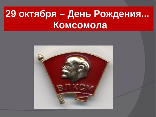 29 октября – День Рождения... Комсомола