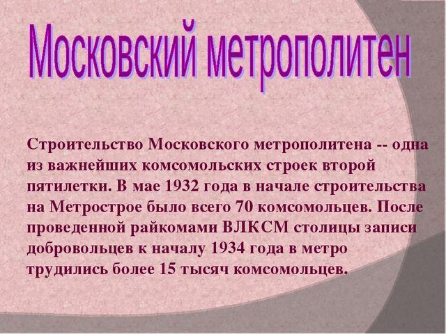 Строительство Московского метрополитена -- одна из важнейших комсомольских ст...