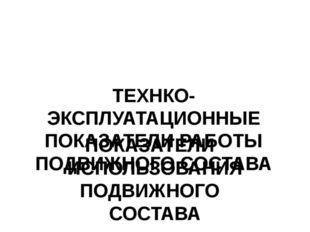 ТЕХНКО-ЭКСПЛУАТАЦИОННЫЕ ПОКАЗАТЕЛИ РАБОТЫ ПОДВИЖНОГО СОСТАВА ПОКАЗАТЕЛИ ИСПО