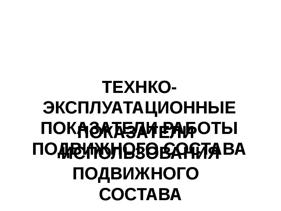 ТЕХНКО-ЭКСПЛУАТАЦИОННЫЕ ПОКАЗАТЕЛИ РАБОТЫ ПОДВИЖНОГО СОСТАВА ПОКАЗАТЕЛИ ИСПО...