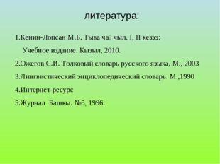 литература: 1.Кенин-Лопсан М.Б. Тыва чаңчыл. I, II кезээ: Учебное издание. Кы