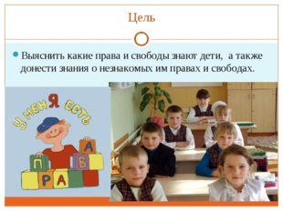 Цель Выяснить какие права и свободы знают дети, а также донести знания о незн