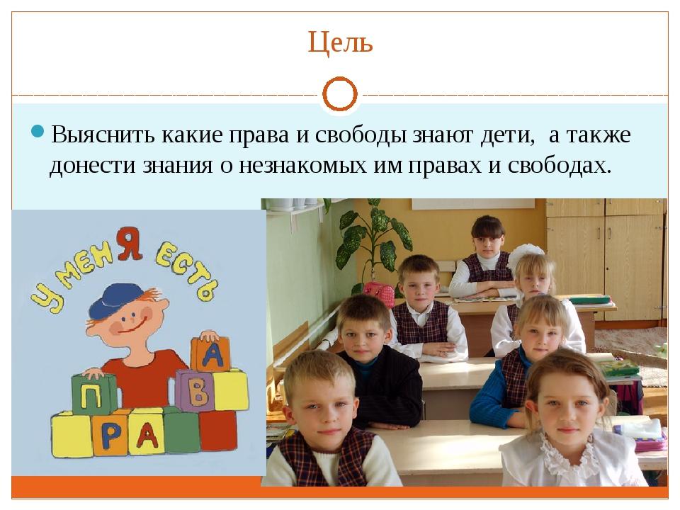 Цель Выяснить какие права и свободы знают дети, а также донести знания о незн...