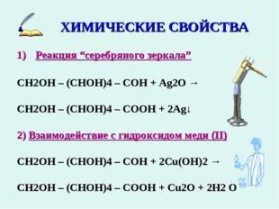 "ХИМИЧЕСКИЕ СВОЙСТВА Реакция ""серебряного зеркала"" СН2ОН – (СНОН)4 – СОН + Ag2"