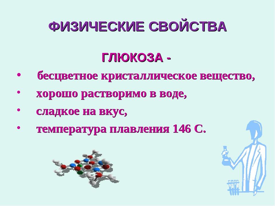 ФИЗИЧЕСКИЕ СВОЙСТВА ГЛЮКОЗА - бесцветное кристаллическое вещество, хорошо рас...