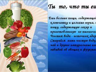 Ты то, что ты ешь... Ешь больше пищи, содержащей клетчатку и цельные зерна, и