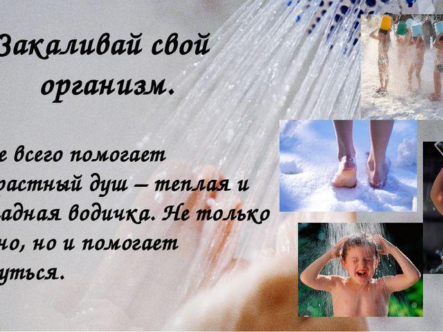 Закаливай свой организм. Лучше всего помогает контрастный душ – теплая и прох...