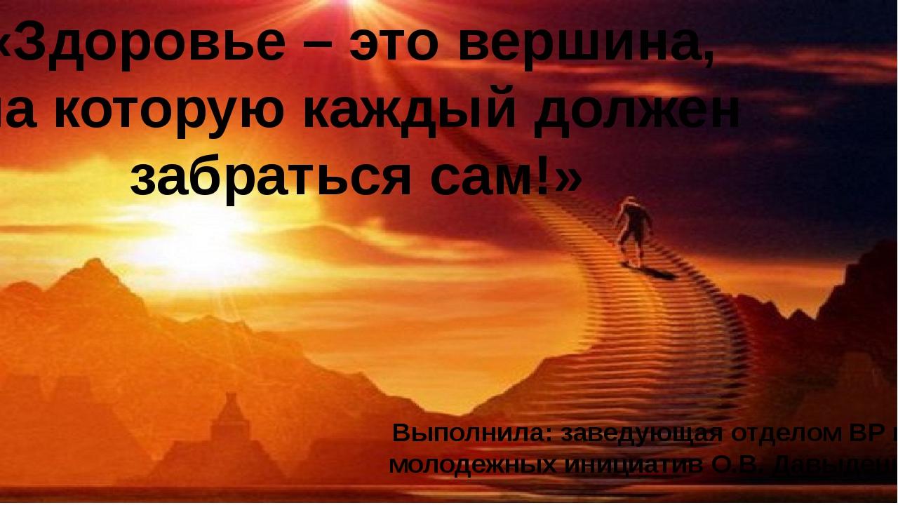 «Здоровье – это вершина, на которую каждый должен забраться сам!» Выполнила:...
