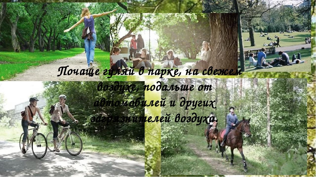 Почаще гуляй в парке, на свежем воздухе, подальше от автомобилей и других заг...