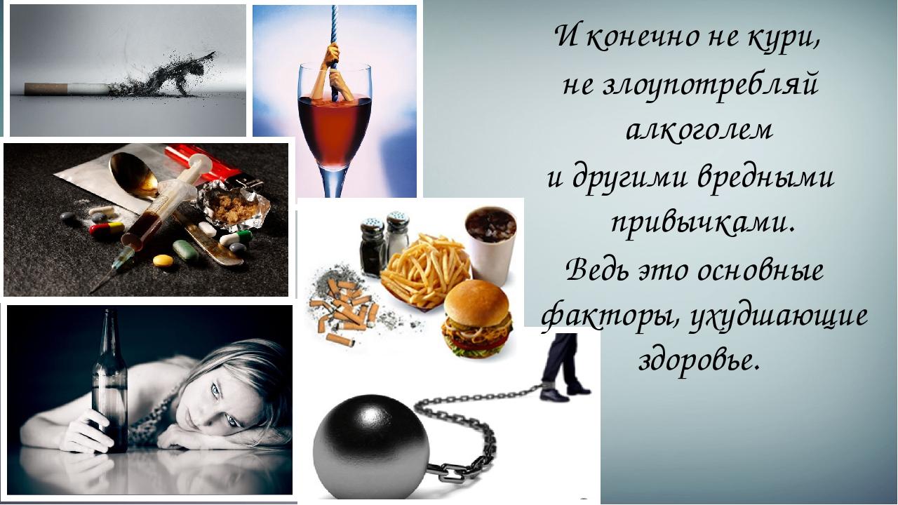 И конечно не кури, не злоупотребляй алкоголем и другими вредными привычками....