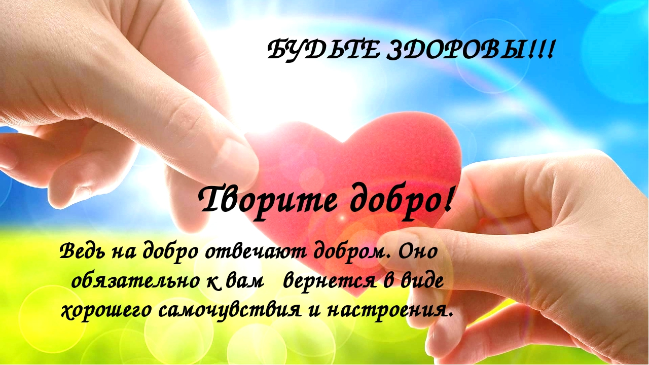 БУДЬТЕ ЗДОРОВЫ!!! Творите добро! Ведь на добро отвечают добром. Оно обязатель...