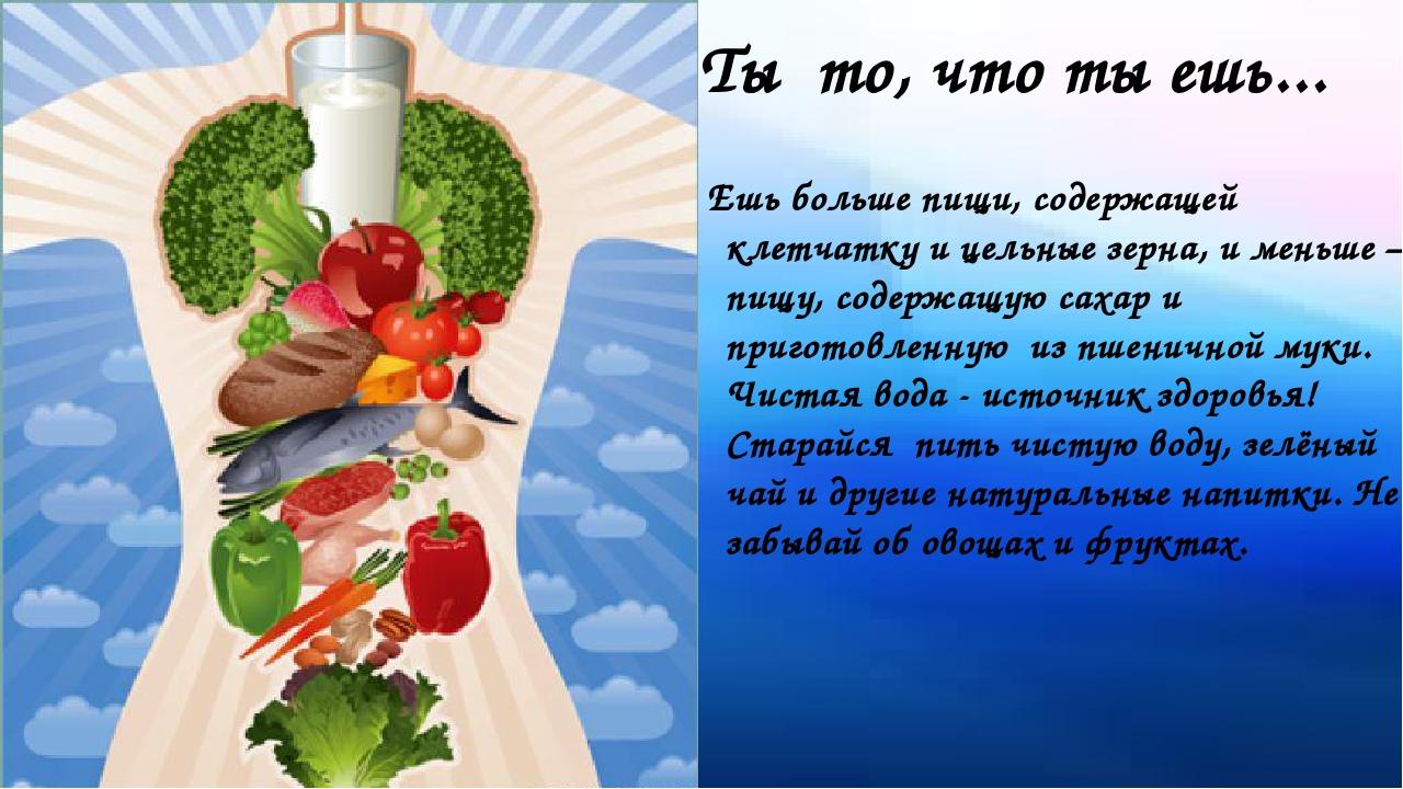 Ты то, что ты ешь... Ешь больше пищи, содержащей клетчатку и цельные зерна, и...