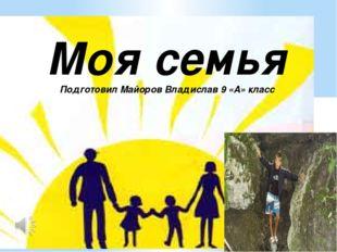 Моя семья Подготовил Майоров Владислав 9 «А» класс