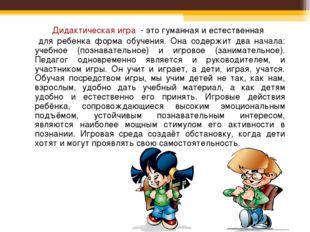 Дидактическая игра - это гуманная и естественная для ребенка форма обучения.