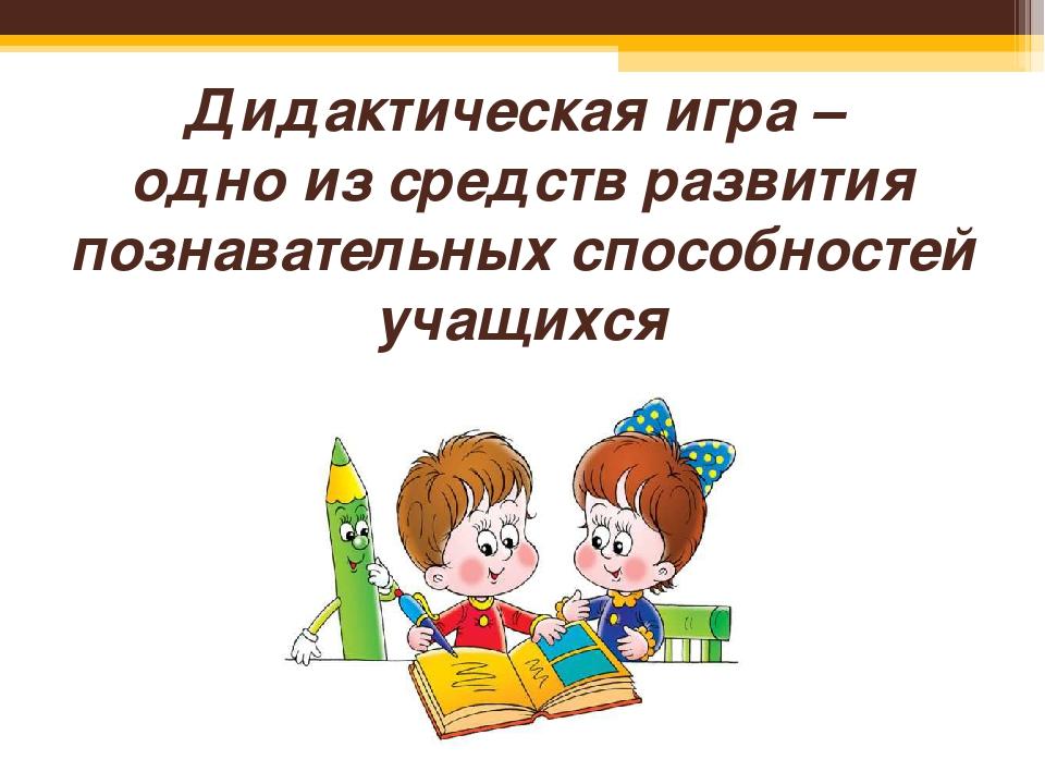 Дидактическая игра – одно из средств развития познавательных способностей уча...