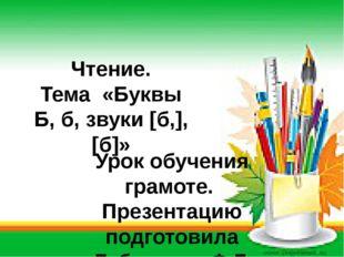 Чтение. Тема «Буквы Б, б, звуки [б,], [б]»  Урок обучения грамоте. Презентац