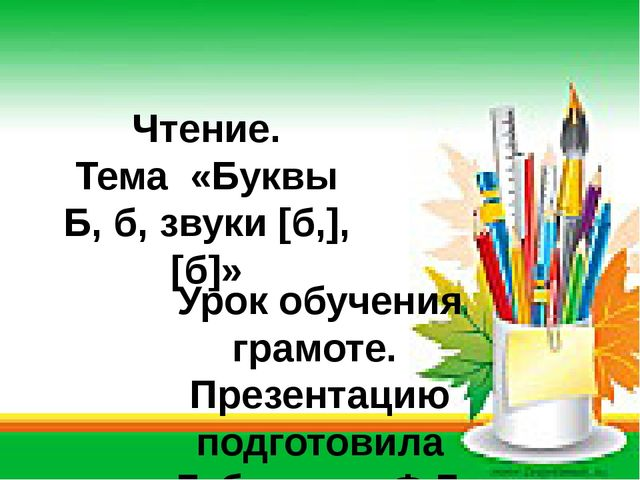 Чтение. Тема «Буквы Б, б, звуки [б,], [б]»  Урок обучения грамоте. Презентац...