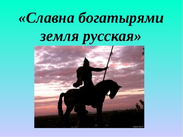 «Славна богатырями земля русская»