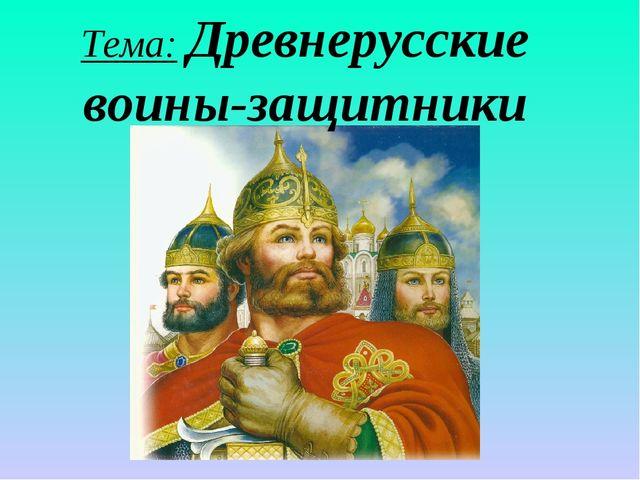 Тема: Древнерусские воины-защитники