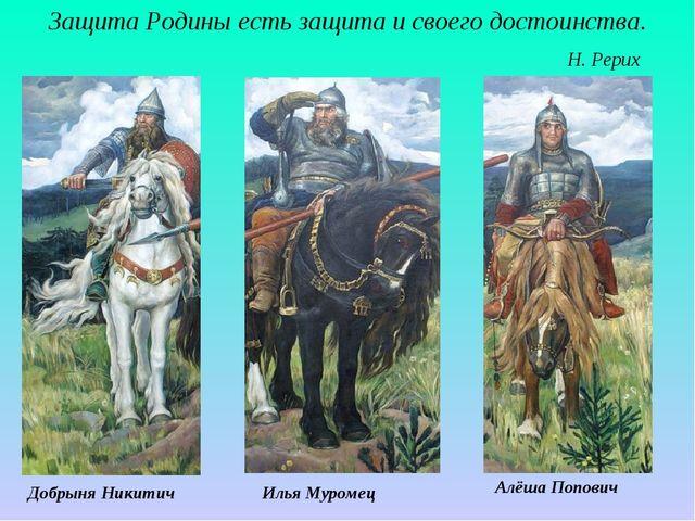 Защита Родины есть защита и своего достоинства. Н. Рерих Илья Муромец Добрыня...