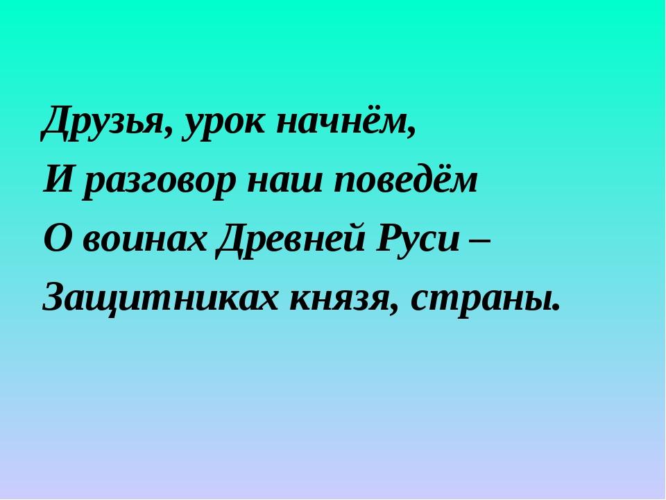Друзья, урок начнём, И разговор наш поведём О воинах Древней Руси – Защитника...