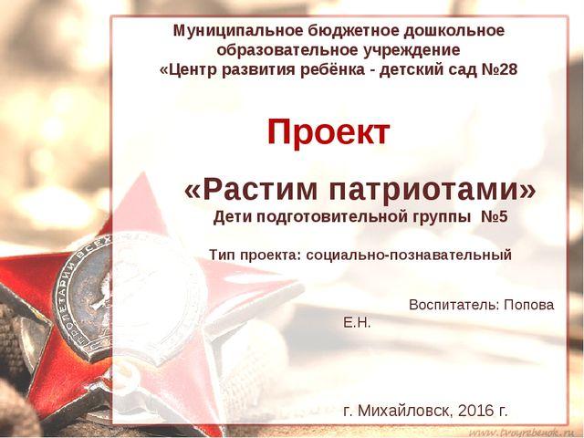 Проект «Растим патриотами» Дети подготовительной группы №5 Тип проекта: социа...
