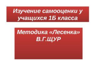 Изучение самооценки у учащихся 1Б класса Методика «Лесенка» В.Г.ЩУР