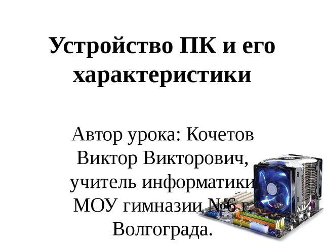 Устройство ПК и его характеристики Автор урока: Кочетов Виктор Викторович, уч...