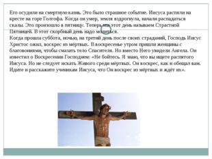 Его осудили на смертную казнь. Это было страшное событие. Иисуса распяли на к